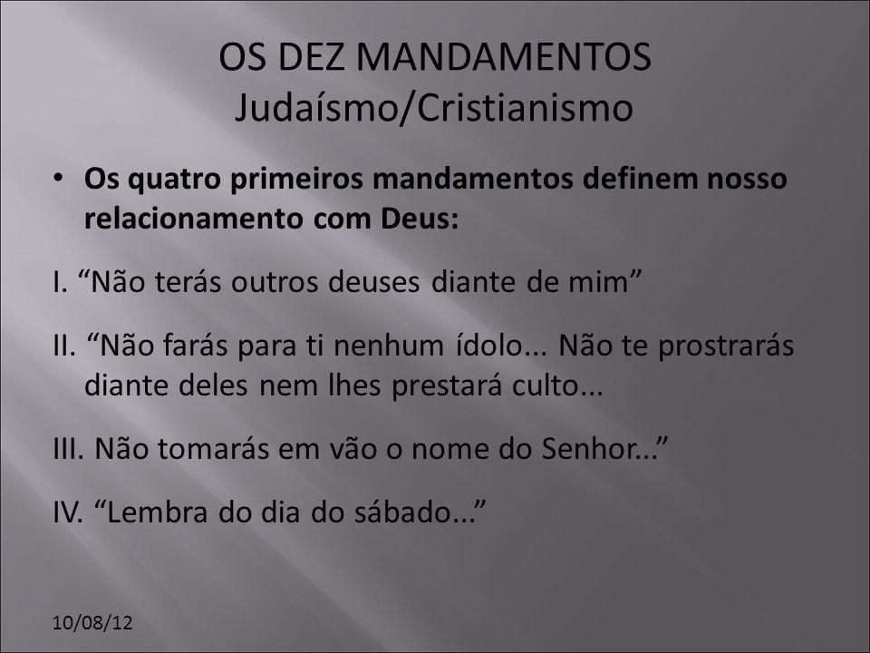 10/08/12 OS DEZ MANDAMENTOS Judaísmo/Cristianismo Os quatro primeiros mandamentos definem nosso relacionamento com Deus: I. Não terás outros deuses di