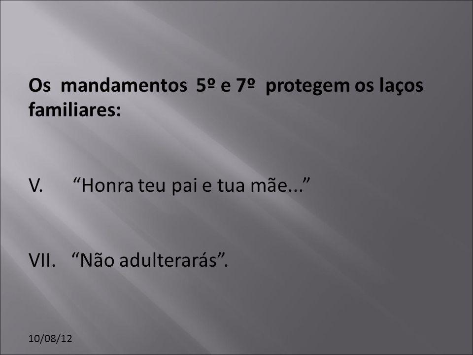 10/08/12 Os mandamentos 5º e 7º protegem os laços familiares: V. Honra teu pai e tua mãe... VII. Não adulterarás.