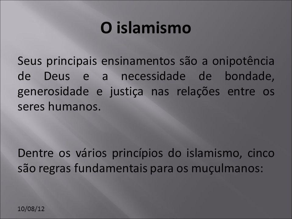 10/08/12 O islamismo Seus principais ensinamentos são a onipotência de Deus e a necessidade de bondade, generosidade e justiça nas relações entre os s