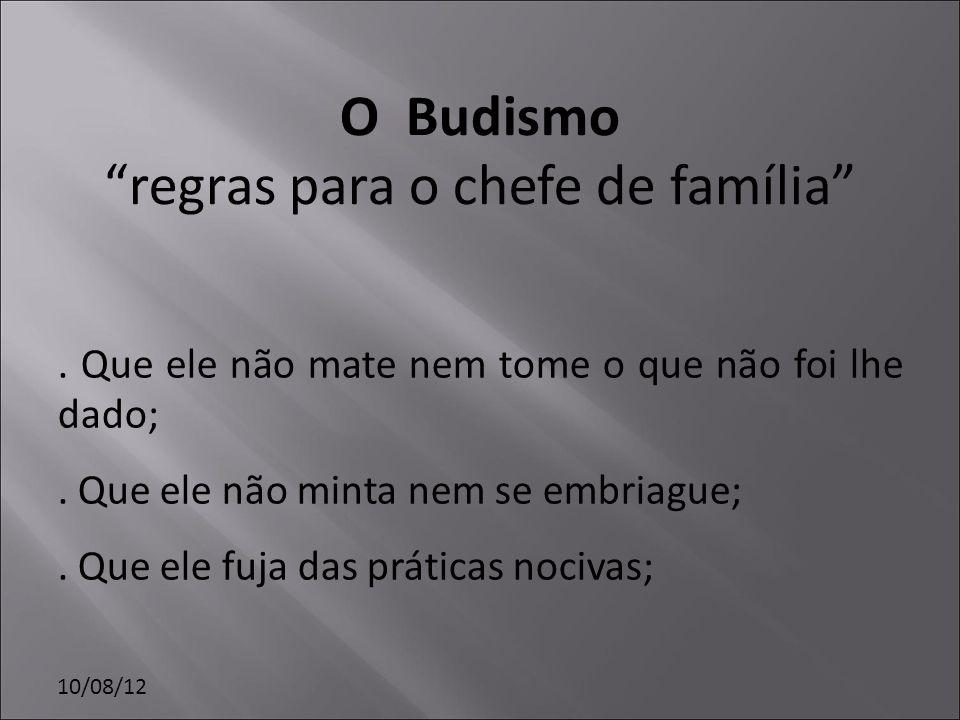 10/08/12 O Budismo regras para o chefe de família. Que ele não mate nem tome o que não foi lhe dado;. Que ele não minta nem se embriague;. Que ele fuj