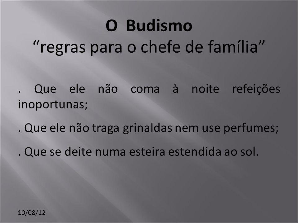 10/08/12 O Budismo regras para o chefe de família. Que ele não coma à noite refeições inoportunas;. Que ele não traga grinaldas nem use perfumes;. Que