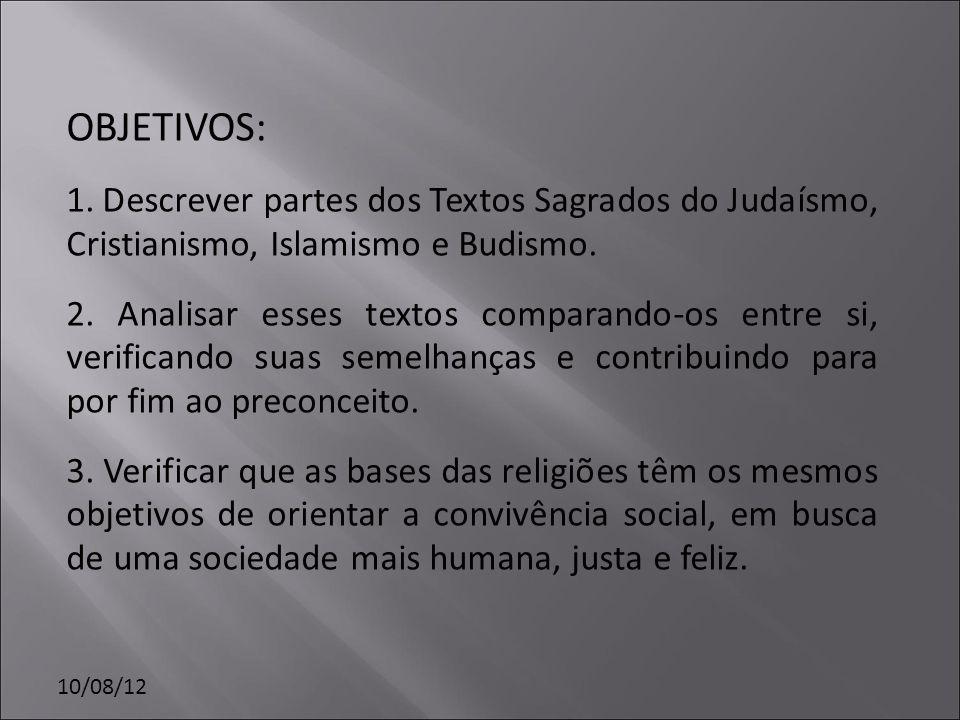 10/08/12 OBJETIVOS: 1. Descrever partes dos Textos Sagrados do Judaísmo, Cristianismo, Islamismo e Budismo. 2. Analisar esses textos comparando-os ent