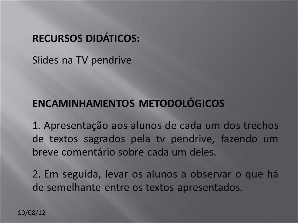 10/08/12 RECURSOS DIDÁTICOS: Slides na TV pendrive ENCAMINHAMENTOS METODOLÓGICOS 1. Apresentação aos alunos de cada um dos trechos de textos sagrados