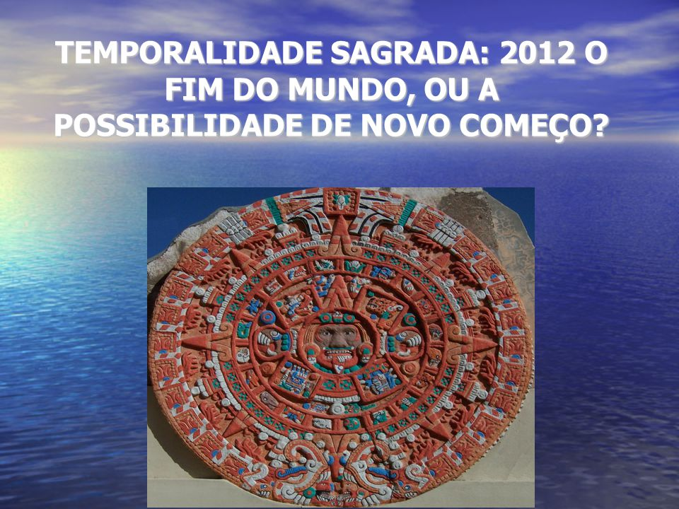 TEMPORALIDADE SAGRADA: 2012 O FIM DO MUNDO, OU A POSSIBILIDADE DE NOVO COMEÇO?