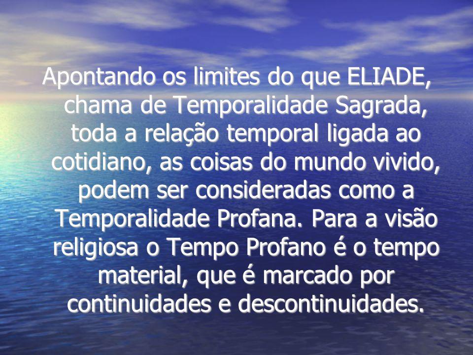 Apontando os limites do que ELIADE, chama de Temporalidade Sagrada, toda a relação temporal ligada ao cotidiano, as coisas do mundo vivido, podem ser