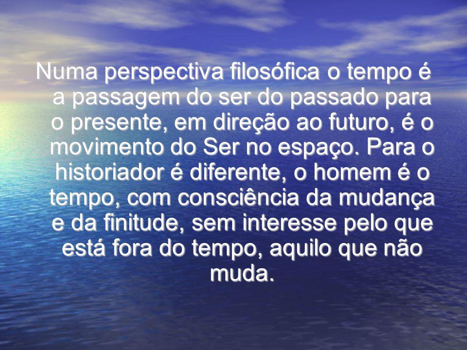 Numa perspectiva filosófica o tempo é a passagem do ser do passado para o presente, em direção ao futuro, é o movimento do Ser no espaço.
