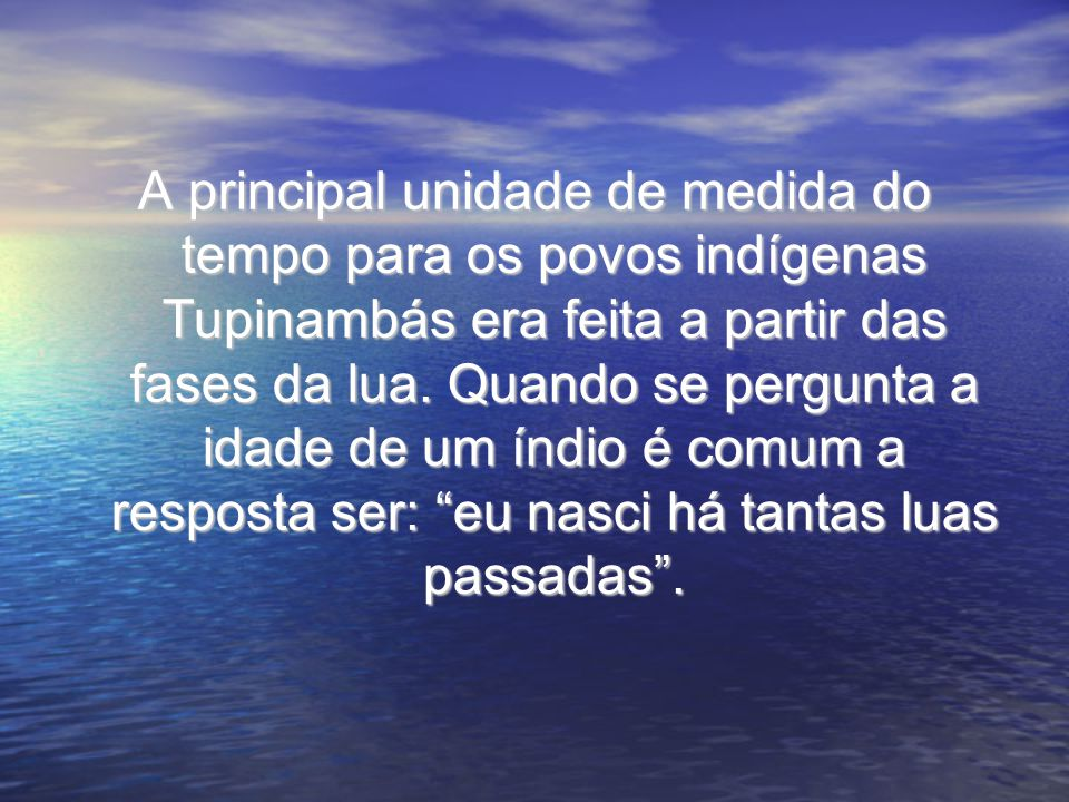 A principal unidade de medida do tempo para os povos indígenas Tupinambás era feita a partir das fases da lua. Quando se pergunta a idade de um índio