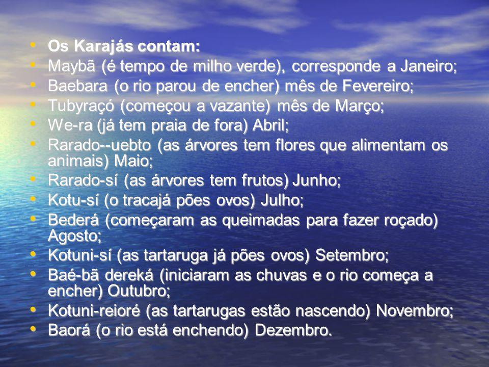 Os Karajás contam: Os Karajás contam: Maybã (é tempo de milho verde), corresponde a Janeiro; Maybã (é tempo de milho verde), corresponde a Janeiro; Baebara (o rio parou de encher) mês de Fevereiro; Baebara (o rio parou de encher) mês de Fevereiro; Tubyraçó (começou a vazante) mês de Março; Tubyraçó (começou a vazante) mês de Março; We-ra (já tem praia de fora) Abril; We-ra (já tem praia de fora) Abril; Rarado--uebto (as árvores tem flores que alimentam os animais) Maio; Rarado--uebto (as árvores tem flores que alimentam os animais) Maio; Rarado-sí (as árvores tem frutos) Junho; Rarado-sí (as árvores tem frutos) Junho; Kotu-sí (o tracajá pões ovos) Julho; Kotu-sí (o tracajá pões ovos) Julho; Bederá (começaram as queimadas para fazer roçado) Agosto; Bederá (começaram as queimadas para fazer roçado) Agosto; Kotuni-sí (as tartaruga já pões ovos) Setembro; Kotuni-sí (as tartaruga já pões ovos) Setembro; Baé-bã dereká (iniciaram as chuvas e o rio começa a encher) Outubro; Baé-bã dereká (iniciaram as chuvas e o rio começa a encher) Outubro; Kotuni-reioré (as tartarugas estão nascendo) Novembro; Kotuni-reioré (as tartarugas estão nascendo) Novembro; Baorá (o rio está enchendo) Dezembro.