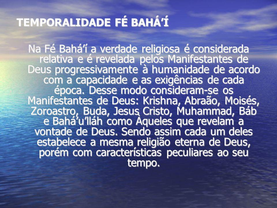 TEMPORALIDADE FÉ BAHÁÍ Na Fé Baháí a verdade religiosa é considerada relativa e é revelada pelos Manifestantes de Deus progressivamente à humanidade de acordo com a capacidade e as exigências de cada época.