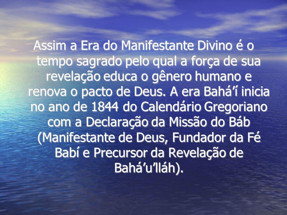 Assim a Era do Manifestante Divino é o tempo sagrado pelo qual a força de sua revelação educa o gênero humano e renova o pacto de Deus.
