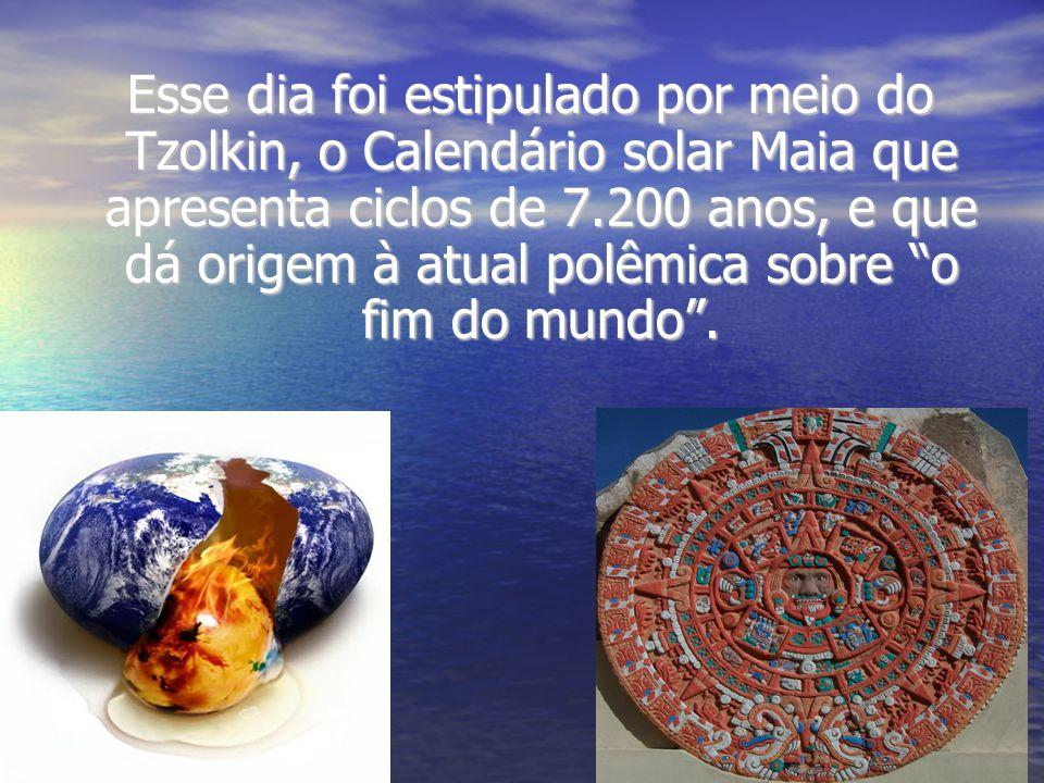 Esse dia foi estipulado por meio do Tzolkin, o Calendário solar Maia que apresenta ciclos de 7.200 anos, e que dá origem à atual polêmica sobre o fim do mundo.