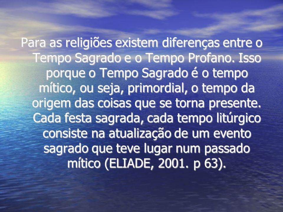 Para as religiões existem diferenças entre o Tempo Sagrado e o Tempo Profano. Isso porque o Tempo Sagrado é o tempo mítico, ou seja, primordial, o tem
