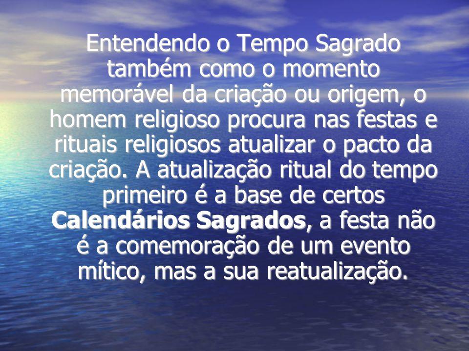 Entendendo o Tempo Sagrado também como o momento memorável da criação ou origem, o homem religioso procura nas festas e rituais religiosos atualizar o