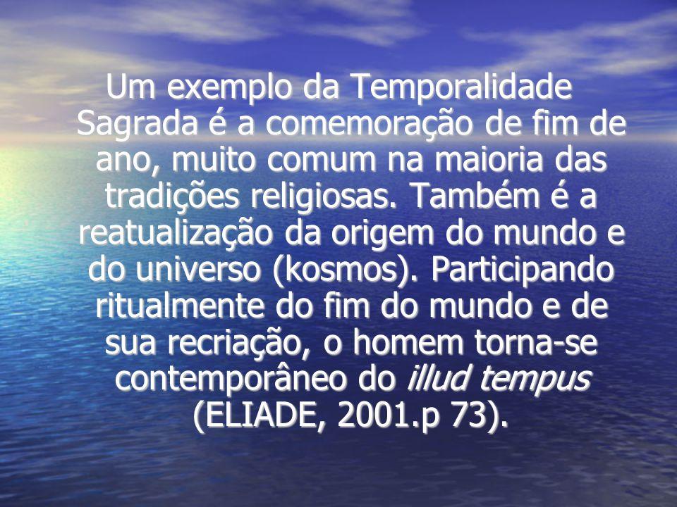 Um exemplo da Temporalidade Sagrada é a comemoração de fim de ano, muito comum na maioria das tradições religiosas. Também é a reatualização da origem