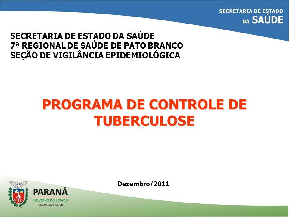 Dezembro/2011 SECRETARIA DE ESTADO DA SAÚDE 7ª REGIONAL DE SAÚDE DE PATO BRANCO SEÇÃO DE VIGILÂNCIA EPIDEMIOLÓGICA PROGRAMA DE CONTROLE DE TUBERCULOSE