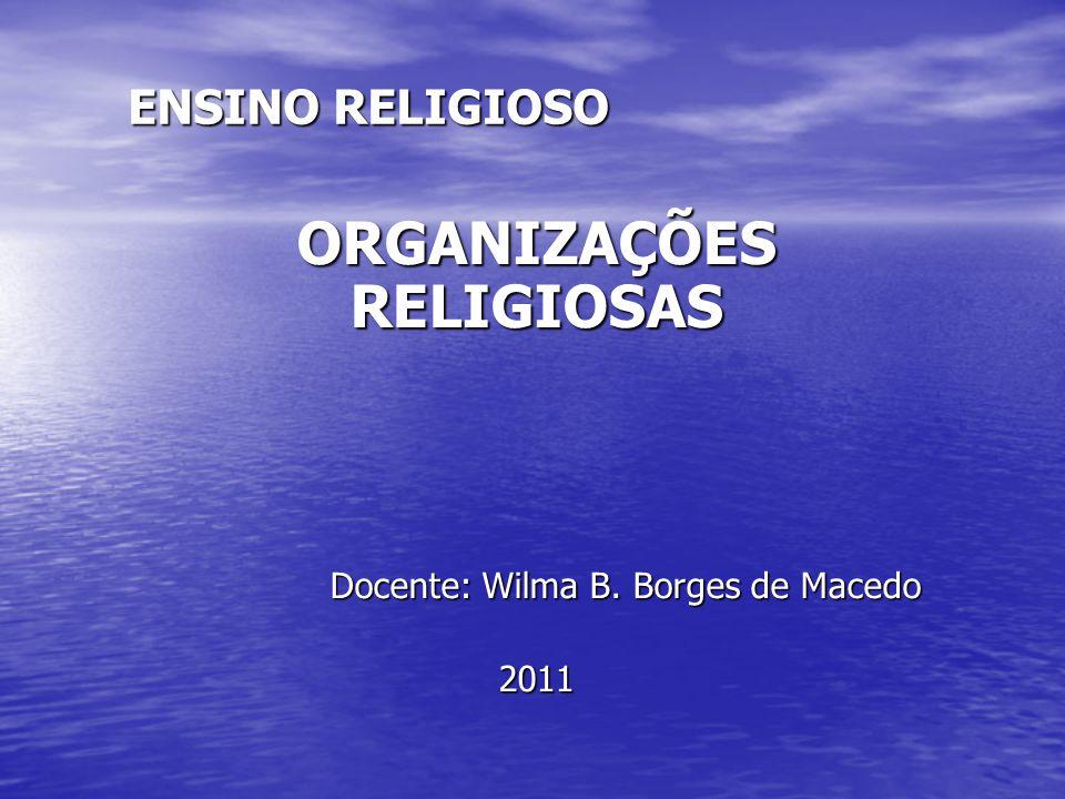 ENSINO RELIGIOSO ORGANIZAÇÕES RELIGIOSAS Docente: Wilma B.