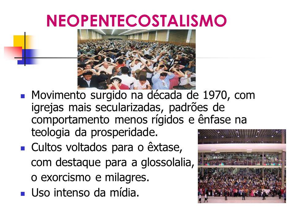 NEOPENTECOSTALISMO Movimento surgido na década de 1970, com igrejas mais secularizadas, padrões de comportamento menos rígidos e ênfase na teologia da prosperidade.