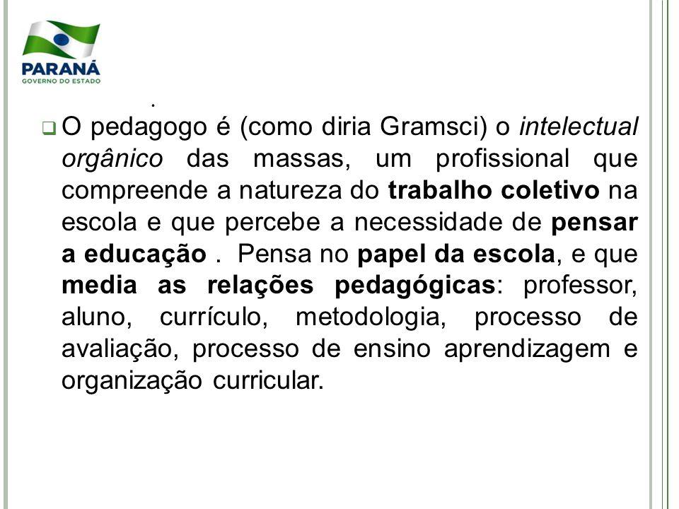O pedagogo é (como diria Gramsci) o intelectual orgânico das massas, um profissional que compreende a natureza do trabalho coletivo na escola e que percebe a necessidade de pensar a educação.