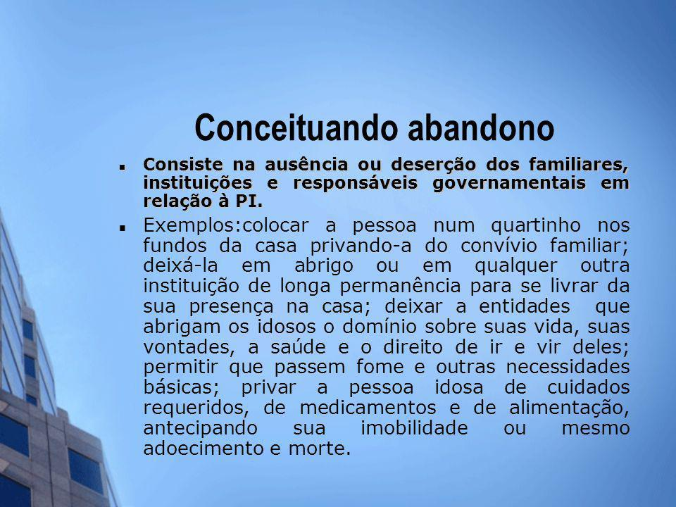 Conceituando abandono Consiste na ausência ou deserção dos familiares, instituições e responsáveis governamentais em relação à PI. Consiste na ausênci