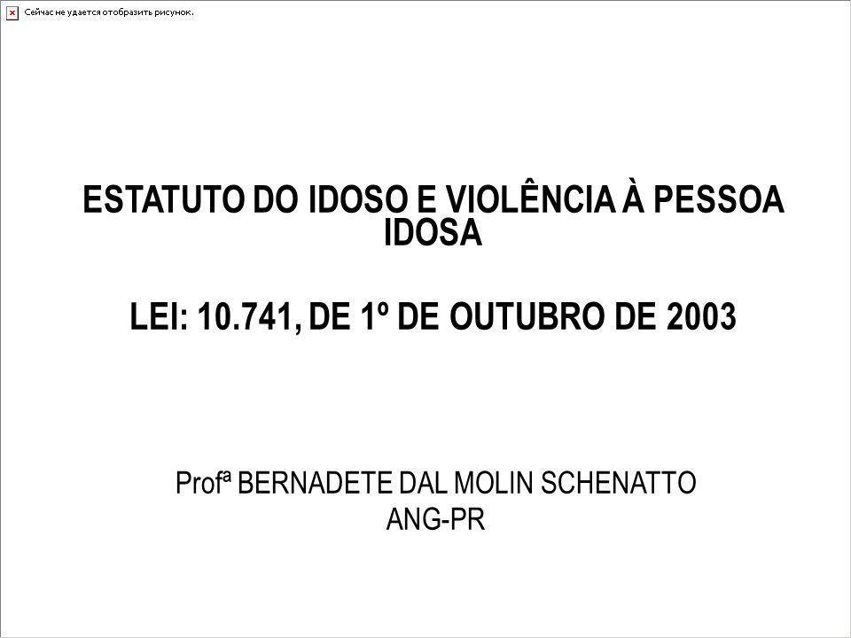 ESTATUTO DO IDOSO E VIOLÊNCIA À PESSOA IDOSA LEI: 10.741, DE 1º DE OUTUBRO DE 2003 Profª BERNADETE DAL MOLIN SCHENATTO ANG-PR