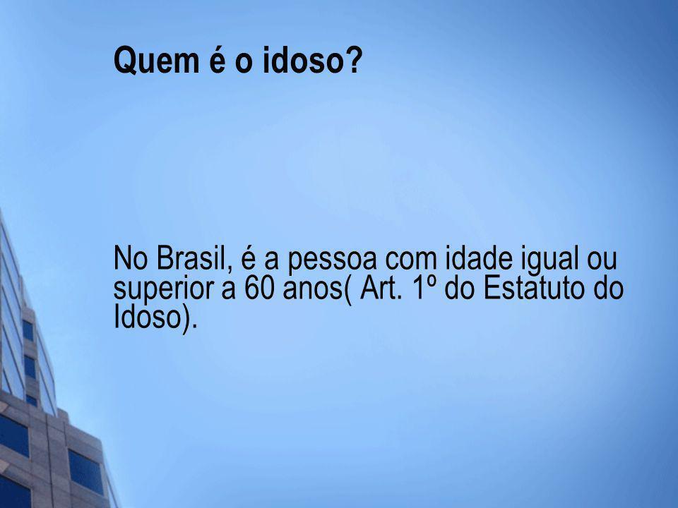 Quem é o idoso? No Brasil, é a pessoa com idade igual ou superior a 60 anos( Art. 1º do Estatuto do Idoso).