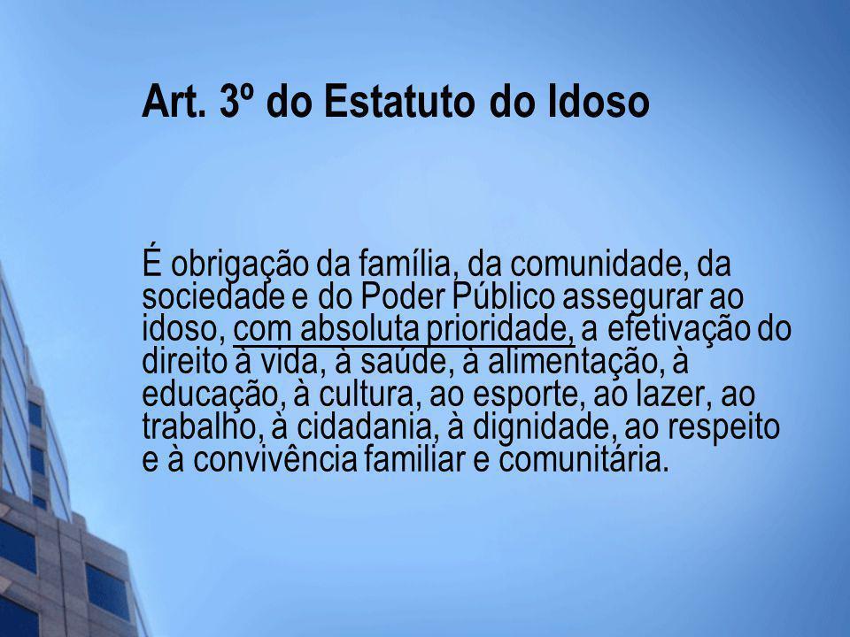 Art. 3º do Estatuto do Idoso É obrigação da família, da comunidade, da sociedade e do Poder Público assegurar ao idoso, com absoluta prioridade, a efe