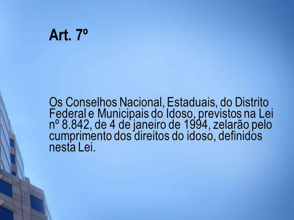 Art. 7º Os Conselhos Nacional, Estaduais, do Distrito Federal e Municipais do Idoso, previstos na Lei nº 8.842, de 4 de janeiro de 1994, zelarão pelo