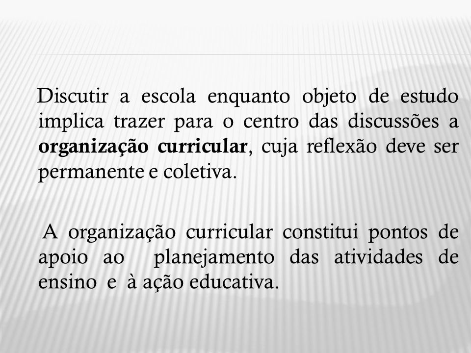 Discutir a escola enquanto objeto de estudo implica trazer para o centro das discussões a organização curricular, cuja reflexão deve ser permanente e