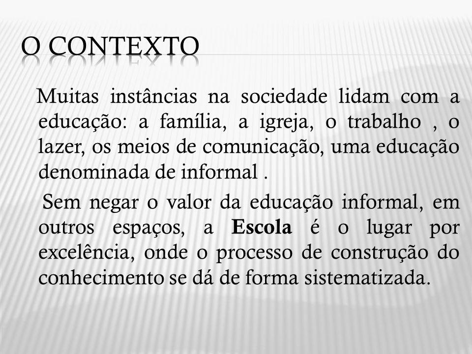 Muitas instâncias na sociedade lidam com a educação: a família, a igreja, o trabalho, o lazer, os meios de comunicação, uma educação denominada de inf