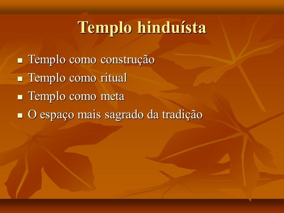 Templo hinduísta Templo como construção Templo como construção Templo como ritual Templo como ritual Templo como meta Templo como meta O espaço mais s