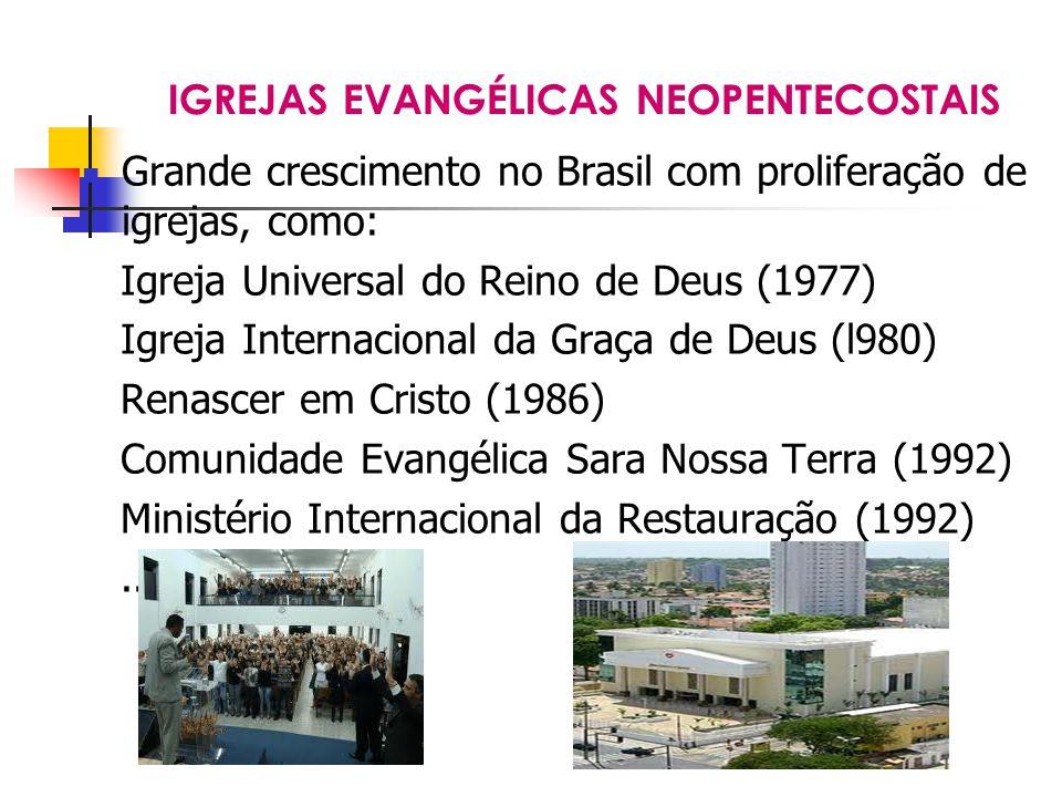 IGREJAS EVANGÉLICAS NEOPENTECOSTAIS Grande crescimento no Brasil com proliferação de igrejas, como: Igreja Universal do Reino de Deus (1977) Igreja Internacional da Graça de Deus (l980) Renascer em Cristo (1986) Comunidade Evangélica Sara Nossa Terra (1992) Ministério Internacional da Restauração (1992)...