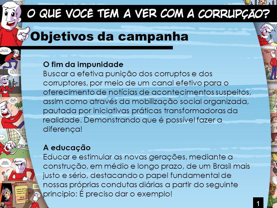 1 Objetivos da campanha O fim da impunidade Buscar a efetiva punição dos corruptos e dos corruptores, por meio de um canal efetivo para o oferecimento