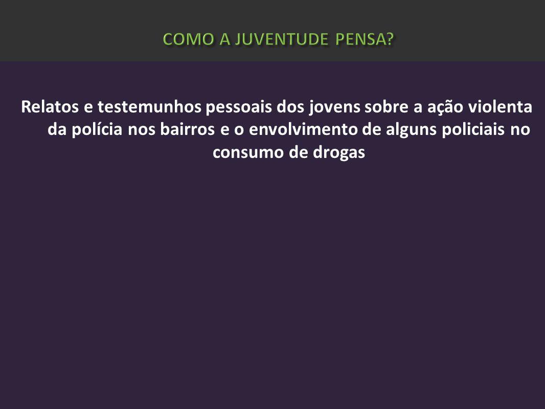 Relatos e testemunhos pessoais dos jovens sobre a ação violenta da polícia nos bairros e o envolvimento de alguns policiais no consumo de drogas