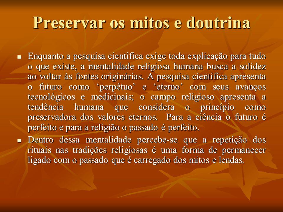 Preservar os mitos e doutrina Enquanto a pesquisa cientifica exige toda explicação para tudo o que existe, a mentalidade religiosa humana busca a soli