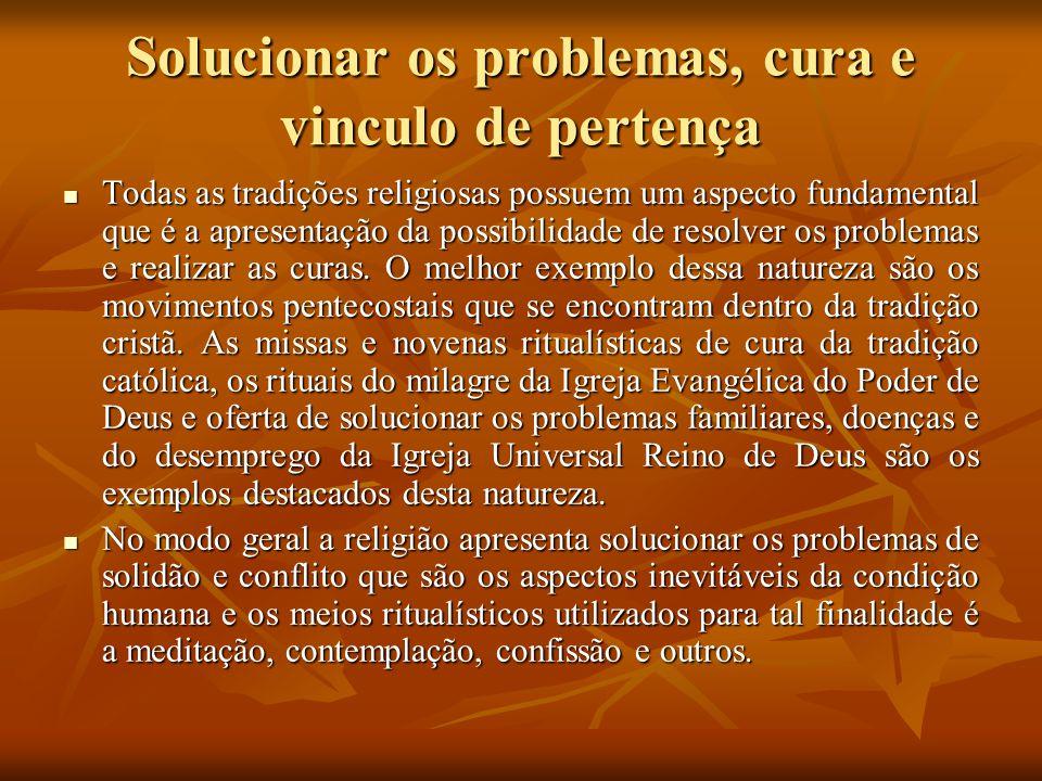 Solucionar os problemas, cura e vinculo de pertença Todas as tradições religiosas possuem um aspecto fundamental que é a apresentação da possibilidade
