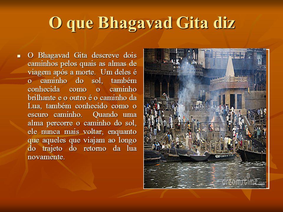 O que Bhagavad Gita diz O Bhagavad Gita descreve dois caminhos pelos quais as almas de viagem após a morte. Um deles é o caminho do sol, também conhec