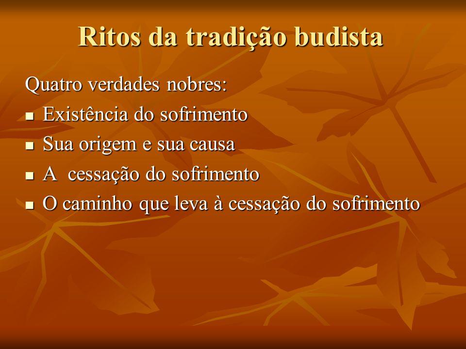 Ritos da tradição budista Quatro verdades nobres: Existência do sofrimento Existência do sofrimento Sua origem e sua causa Sua origem e sua causa A ce