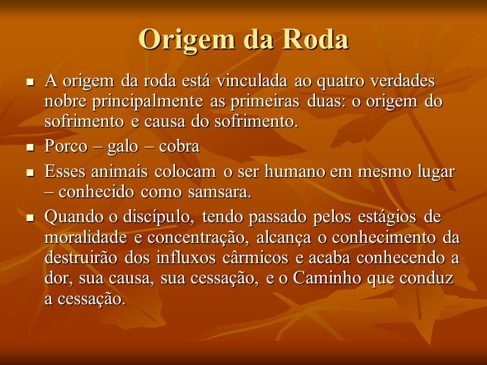 Origem da Roda A origem da roda está vinculada ao quatro verdades nobre principalmente as primeiras duas: o origem do sofrimento e causa do sofrimento