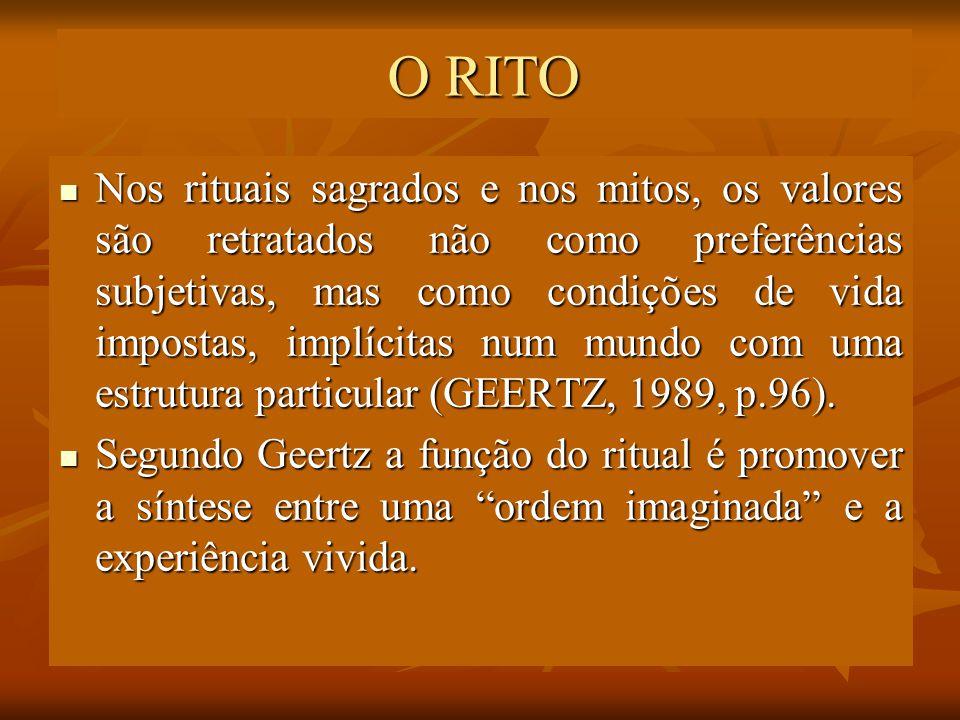 O RITO Nos rituais sagrados e nos mitos, os valores são retratados não como preferências subjetivas, mas como condições de vida impostas, implícitas n