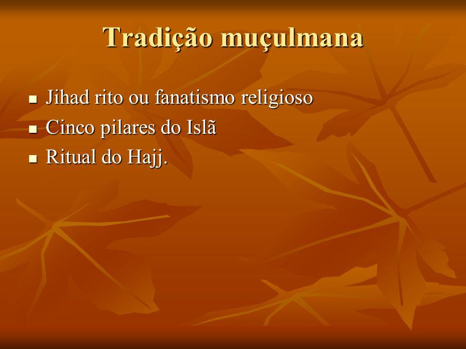 Tradição muçulmana Jihad rito ou fanatismo religioso Jihad rito ou fanatismo religioso Cinco pilares do Islã Cinco pilares do Islã Ritual do Hajj. Rit