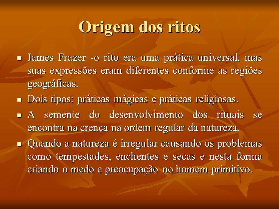 Origem dos ritos James Frazer -o rito era uma prática universal, mas suas expressões eram diferentes conforme as regiões geográficas. James Frazer -o