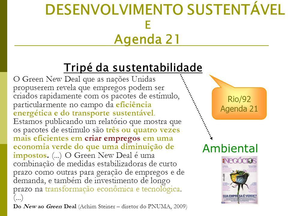Ambiental DESENVOLVIMENTO SUSTENTÁVEL E Agenda 21 Rio/92 Agenda 21 Tripé da sustentabilidade O Green New Deal que as nações Unidas propuserem revela que empregos podem ser criados rapidamente com os pacotes de estímulo, particularmente no campo da eficiência energética e do transporte sustentável.
