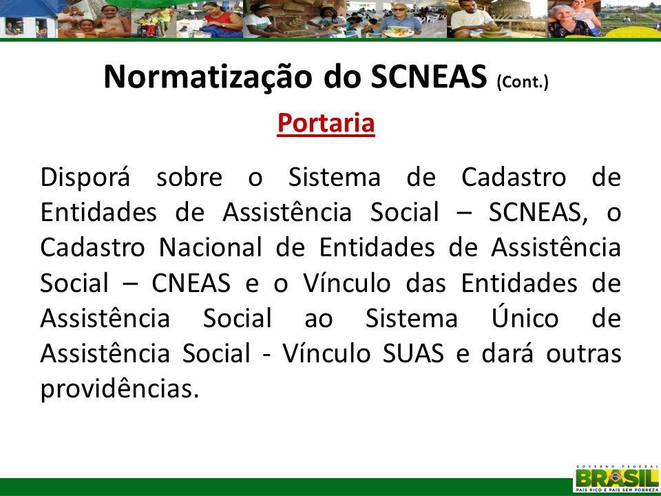 Normatização do SCNEAS (Cont.) Portaria Disporá sobre o Sistema de Cadastro de Entidades de Assistência Social – SCNEAS, o Cadastro Nacional de Entida