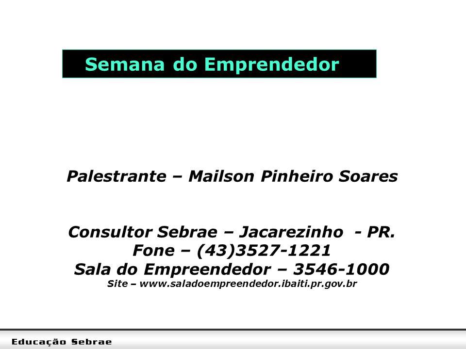 Semana do Emprendedor Palestrante – Mailson Pinheiro Soares Consultor Sebrae – Jacarezinho - PR. Fone – (43)3527-1221 Sala do Empreendedor – 3546-1000