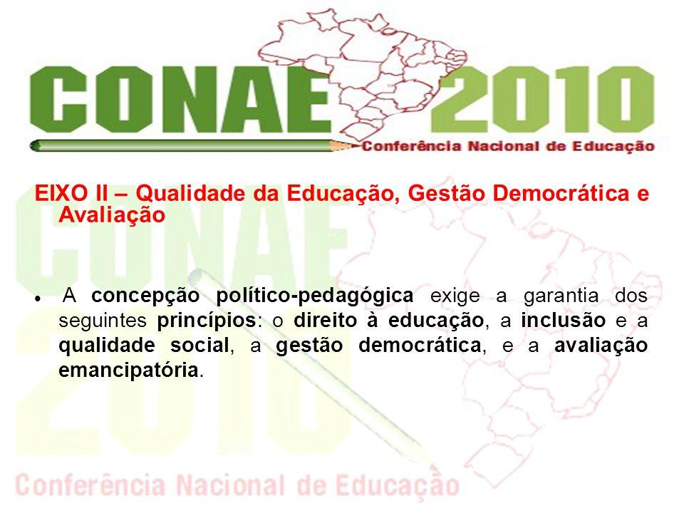 EIXO II – Qualidade da Educação, Gestão Democrática e Avaliação A concepção político-pedagógica exige a garantia dos seguintes princípios: o direito à