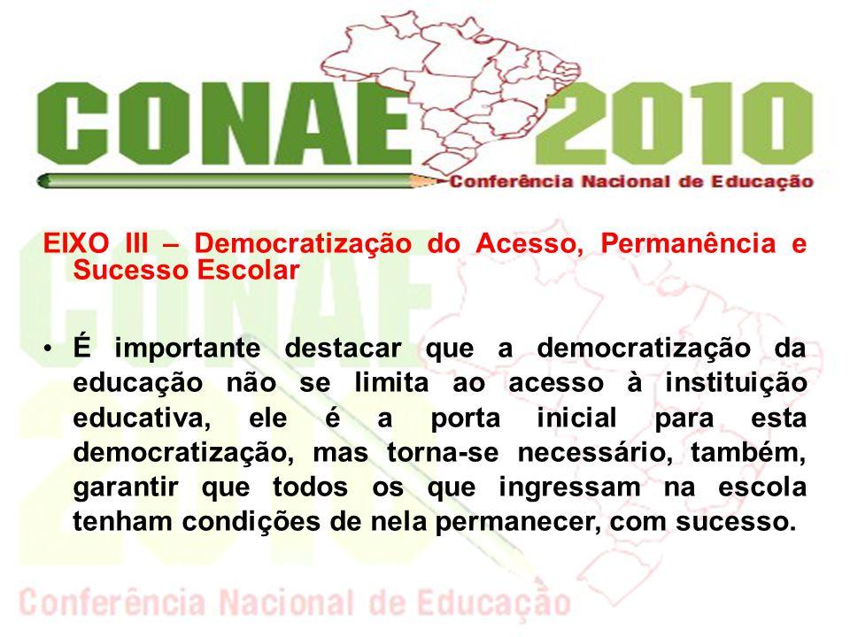 EIXO III – Democratização do Acesso, Permanência e Sucesso Escolar É importante destacar que a democratização da educação não se limita ao acesso à in