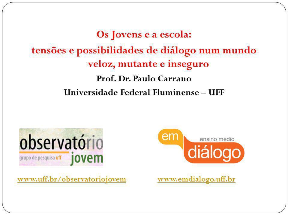 Os Jovens e a escola: tensões e possibilidades de diálogo num mundo veloz, mutante e inseguro Prof. Dr. Paulo Carrano Universidade Federal Fluminense