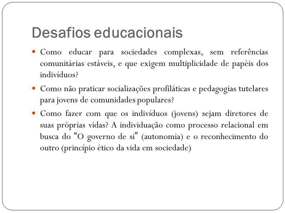 Desafios educacionais Como educar para sociedades complexas, sem referências comunitárias estáveis, e que exigem multiplicidade de papéis dos indivíduos.