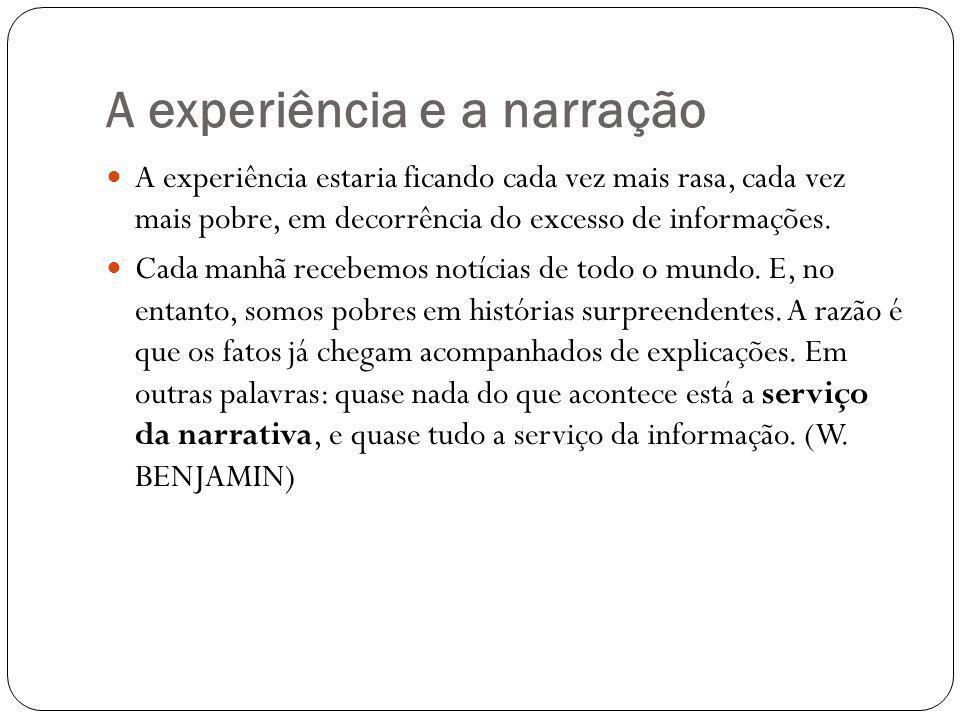 A experiência e a narração A experiência estaria ficando cada vez mais rasa, cada vez mais pobre, em decorrência do excesso de informações.