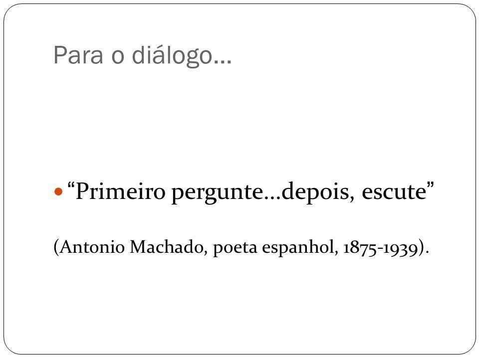 Para o diálogo... Primeiro pergunte...depois, escute (Antonio Machado, poeta espanhol, 1875-1939).